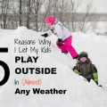 5 Reasons Why I Let My Kids Play Outside in (Almost) Any Weather. Rain or Shine Mamma