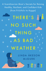 """There's No Such Thing as Bad Weather: A Scandinavian Mom's Secrets for Raising Healthy, Resilient and Confident Kids. """"Bringing Up Bébé meets Last Child in the Woods in this lively, insightful memoir about a mother who sets out to discover if the nature-centric parenting philosophy of her native Scandinavia holds the key to healthier, happier lives for her American children."""" Linda Åkeson McGurk. Pre-order now: http://amzn.to/2nJoyCb."""